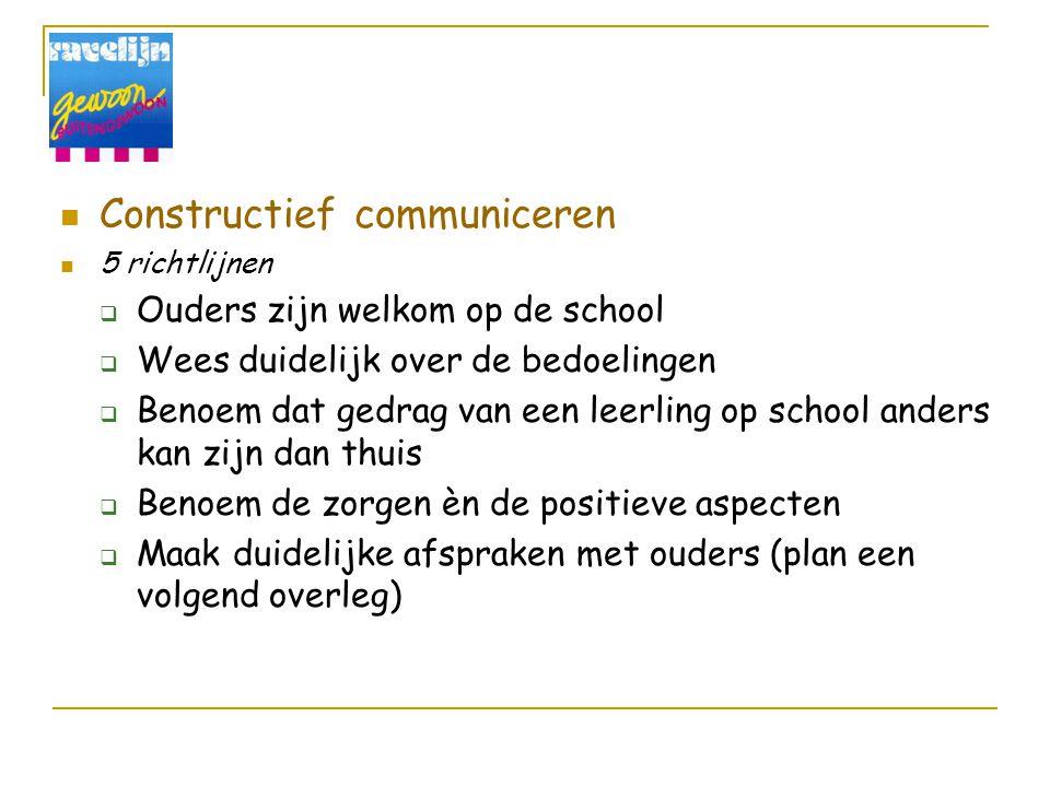 Constructief communiceren 5 richtlijnen  Ouders zijn welkom op de school  Wees duidelijk over de bedoelingen  Benoem dat gedrag van een leerling op school anders kan zijn dan thuis  Benoem de zorgen èn de positieve aspecten  Maak duidelijke afspraken met ouders (plan een volgend overleg)