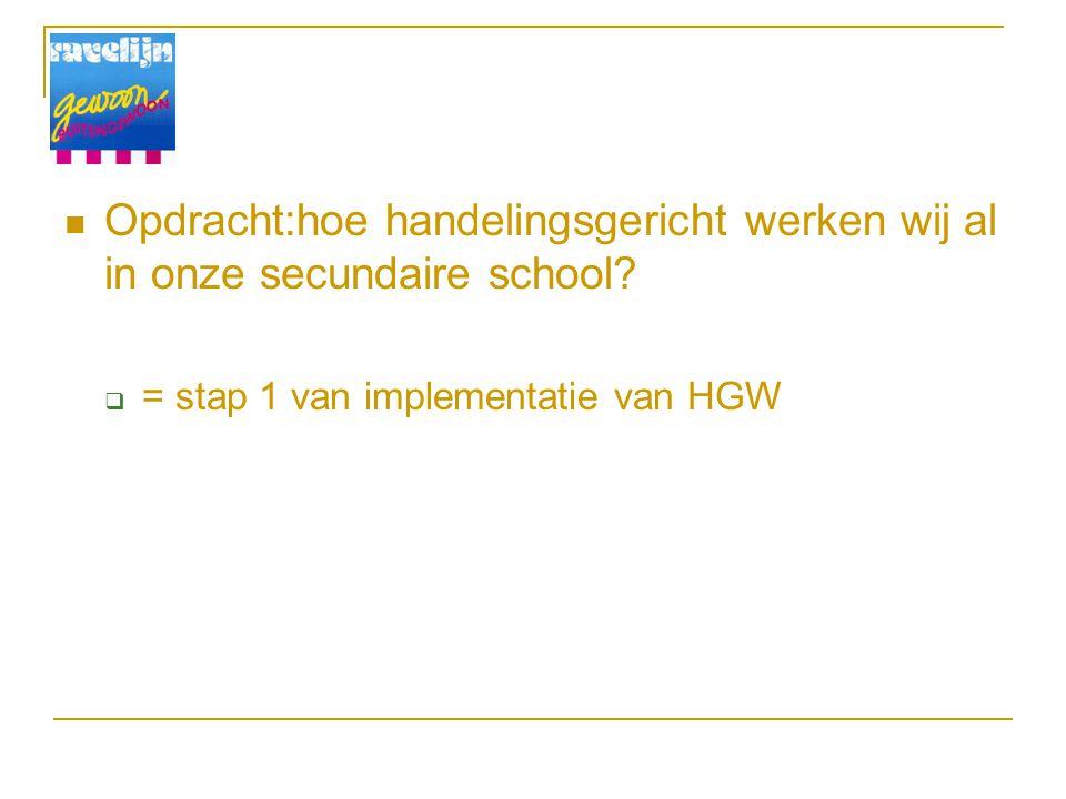 Opdracht:hoe handelingsgericht werken wij al in onze secundaire school?  = stap 1 van implementatie van HGW