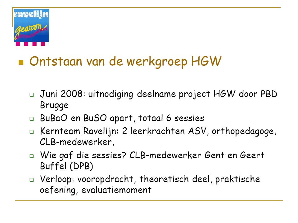 Ontstaan van de werkgroep HGW  Juni 2008: uitnodiging deelname project HGW door PBD Brugge  BuBaO en BuSO apart, totaal 6 sessies  Kernteam Ravelijn: 2 leerkrachten ASV, orthopedagoge, CLB-medewerker,  Wie gaf die sessies.