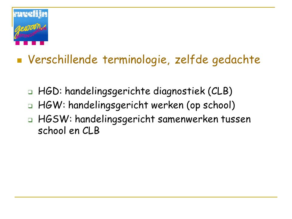 Verschillende terminologie, zelfde gedachte  HGD: handelingsgerichte diagnostiek (CLB)  HGW: handelingsgericht werken (op school)  HGSW: handelingsgericht samenwerken tussen school en CLB