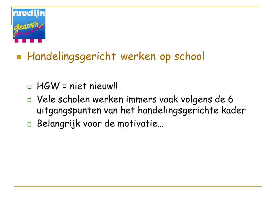 Handelingsgericht werken op school  HGW = niet nieuw!!  Vele scholen werken immers vaak volgens de 6 uitgangspunten van het handelingsgerichte kader