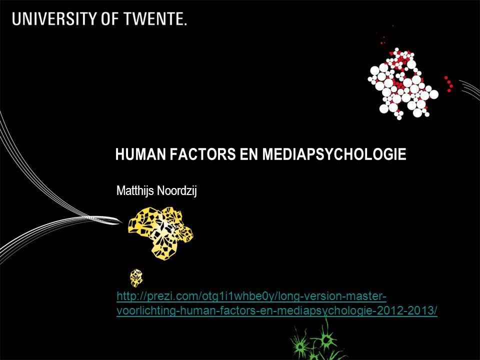 HUMAN FACTORS EN MEDIAPSYCHOLOGIE Matthijs Noordzij http://prezi.com/otg1i1whbe0y/long-version-master- voorlichting-human-factors-en-mediapsychologie-