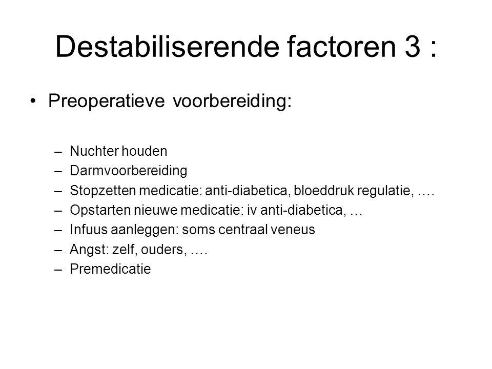Destabiliserende factoren 3 : Preoperatieve voorbereiding: –Nuchter houden –Darmvoorbereiding –Stopzetten medicatie: anti-diabetica, bloeddruk regulat