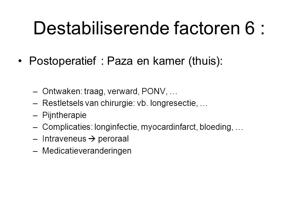Destabiliserende factoren 6 : Postoperatief : Paza en kamer (thuis): –Ontwaken: traag, verward, PONV, … –Restletsels van chirurgie: vb. longresectie,