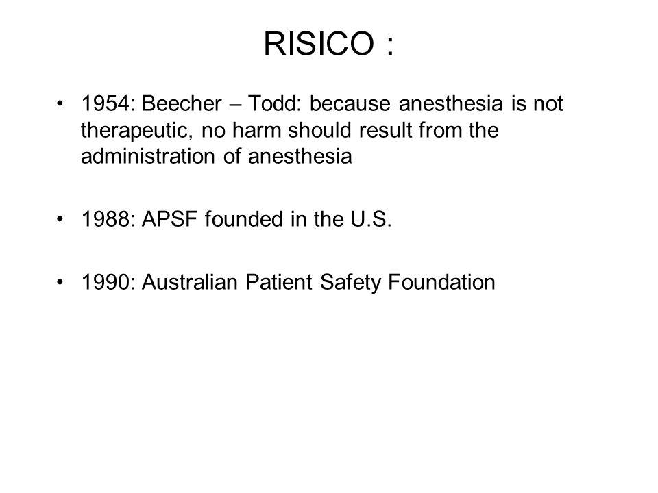 RISICO : 1954: Beecher – Todd: because anesthesia is not therapeutic, no harm should result from the administration of anesthesia 1988: APSF founded i