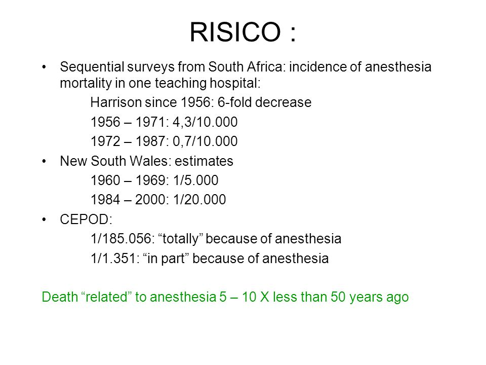 RISICO : Sequential surveys from South Africa: incidence of anesthesia mortality in one teaching hospital: Harrison since 1956: 6-fold decrease 1956 – 1971: 4,3/10.000 1972 – 1987: 0,7/10.000 New South Wales: estimates 1960 – 1969: 1/5.000 1984 – 2000: 1/20.000 CEPOD: 1/185.056: totally because of anesthesia 1/1.351: in part because of anesthesia Death related to anesthesia 5 – 10 X less than 50 years ago
