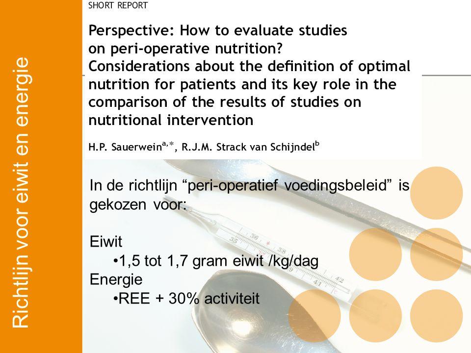 """In de richtlijn """"peri-operatief voedingsbeleid"""" is gekozen voor: Eiwit 1,5 tot 1,7 gram eiwit /kg/dag Energie REE + 30% activiteit Richtlijn voor eiwi"""