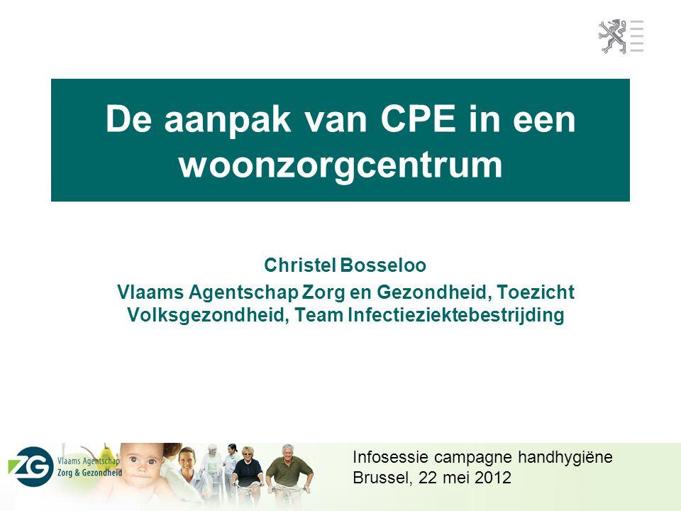 De aanpak van CPE in een woonzorgcentrum Christel Bosseloo Vlaams Agentschap Zorg en Gezondheid, Toezicht Volksgezondheid, Team Infectieziektebestrijding Infosessie campagne handhygiëne Brussel, 22 mei 2012