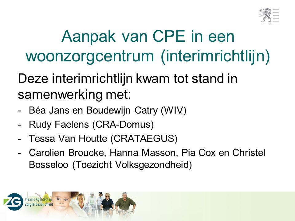 Aanpak van CPE in een woonzorgcentrum (interimrichtlijn) Deze interimrichtlijn kwam tot stand in samenwerking met: -Béa Jans en Boudewijn Catry (WIV) -Rudy Faelens (CRA-Domus) -Tessa Van Houtte (CRATAEGUS) -Carolien Broucke, Hanna Masson, Pia Cox en Christel Bosseloo (Toezicht Volksgezondheid)