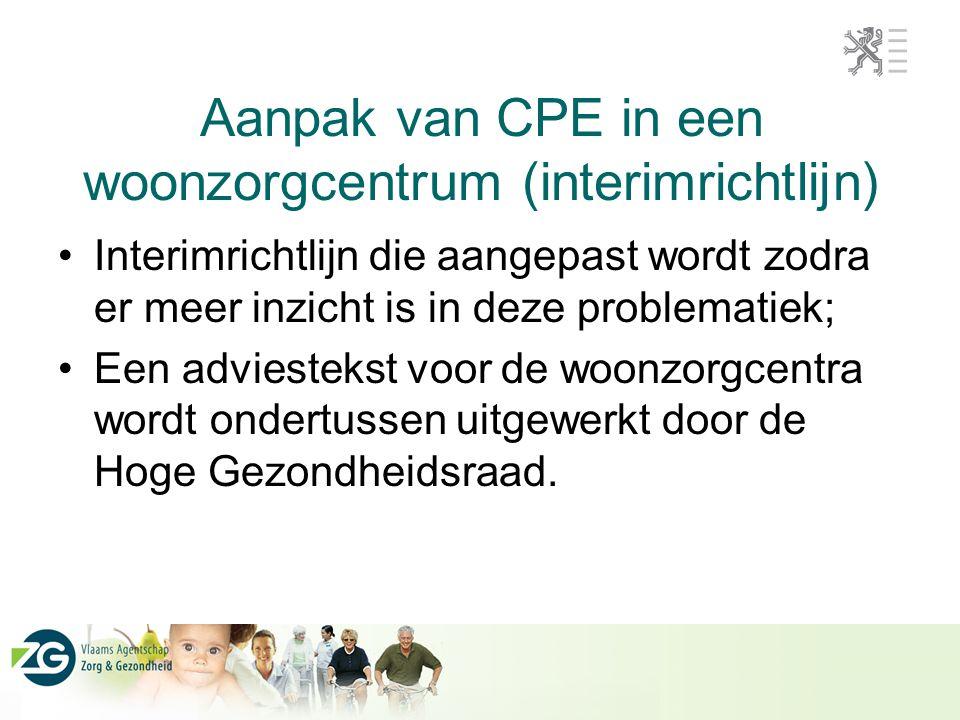Aanpak van CPE in een woonzorgcentrum (interimrichtlijn) Interimrichtlijn die aangepast wordt zodra er meer inzicht is in deze problematiek; Een adviestekst voor de woonzorgcentra wordt ondertussen uitgewerkt door de Hoge Gezondheidsraad.