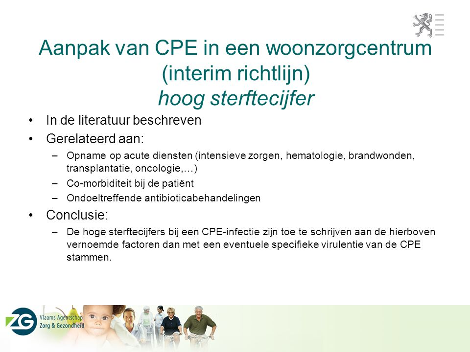 Aanpak van CPE in een woonzorgcentrum (interim richtlijn) hoog sterftecijfer In de literatuur beschreven Gerelateerd aan: –Opname op acute diensten (intensieve zorgen, hematologie, brandwonden, transplantatie, oncologie,…) –Co-morbiditeit bij de patiënt –Ondoeltreffende antibioticabehandelingen Conclusie: –De hoge sterftecijfers bij een CPE-infectie zijn toe te schrijven aan de hierboven vernoemde factoren dan met een eventuele specifieke virulentie van de CPE stammen.