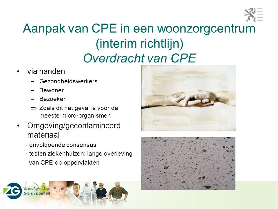 Aanpak van CPE in een woonzorgcentrum (interim richtlijn) Overdracht van CPE via handen –Gezondheidswerkers –Bewoner –Bezoeker  Zoals dit het geval is voor de meeste micro-organismen Omgeving/gecontamineerd materiaal - onvoldoende consensus - testen ziekenhuizen: lange overleving van CPE op oppervlakten