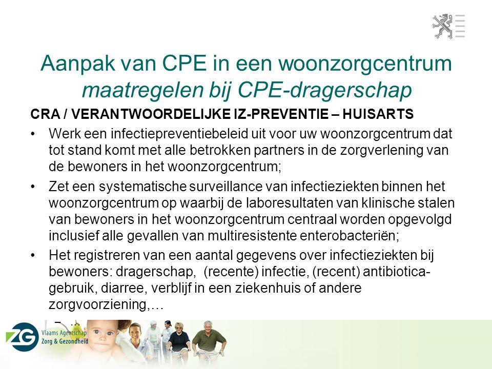 Aanpak van CPE in een woonzorgcentrum maatregelen bij CPE-dragerschap CRA / VERANTWOORDELIJKE IZ-PREVENTIE – HUISARTS Werk een infectiepreventiebeleid uit voor uw woonzorgcentrum dat tot stand komt met alle betrokken partners in de zorgverlening van de bewoners in het woonzorgcentrum; Zet een systematische surveillance van infectieziekten binnen het woonzorgcentrum op waarbij de laboresultaten van klinische stalen van bewoners in het woonzorgcentrum centraal worden opgevolgd inclusief alle gevallen van multiresistente enterobacteriën; Het registreren van een aantal gegevens over infectieziekten bij bewoners: dragerschap, (recente) infectie, (recent) antibiotica- gebruik, diarree, verblijf in een ziekenhuis of andere zorgvoorziening,… –…