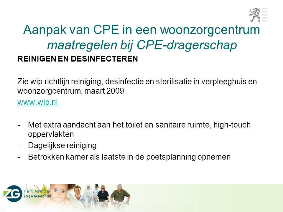 Aanpak van CPE in een woonzorgcentrum maatregelen bij CPE-dragerschap REINIGEN EN DESINFECTEREN Zie wip richtlijn reiniging, desinfectie en sterilisat