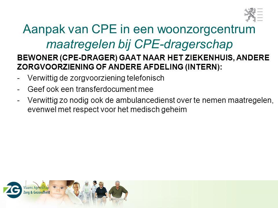 Aanpak van CPE in een woonzorgcentrum maatregelen bij CPE-dragerschap BEWONER (CPE-DRAGER) GAAT NAAR HET ZIEKENHUIS, ANDERE ZORGVOORZIENING OF ANDERE AFDELING (INTERN): -Verwittig de zorgvoorziening telefonisch -Geef ook een transferdocument mee -Verwittig zo nodig ook de ambulancedienst over te nemen maatregelen, evenwel met respect voor het medisch geheim