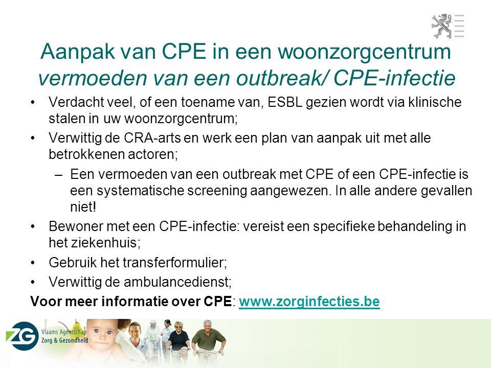 Aanpak van CPE in een woonzorgcentrum vermoeden van een outbreak/ CPE-infectie Verdacht veel, of een toename van, ESBL gezien wordt via klinische stalen in uw woonzorgcentrum; Verwittig de CRA-arts en werk een plan van aanpak uit met alle betrokkenen actoren; –Een vermoeden van een outbreak met CPE of een CPE-infectie is een systematische screening aangewezen.