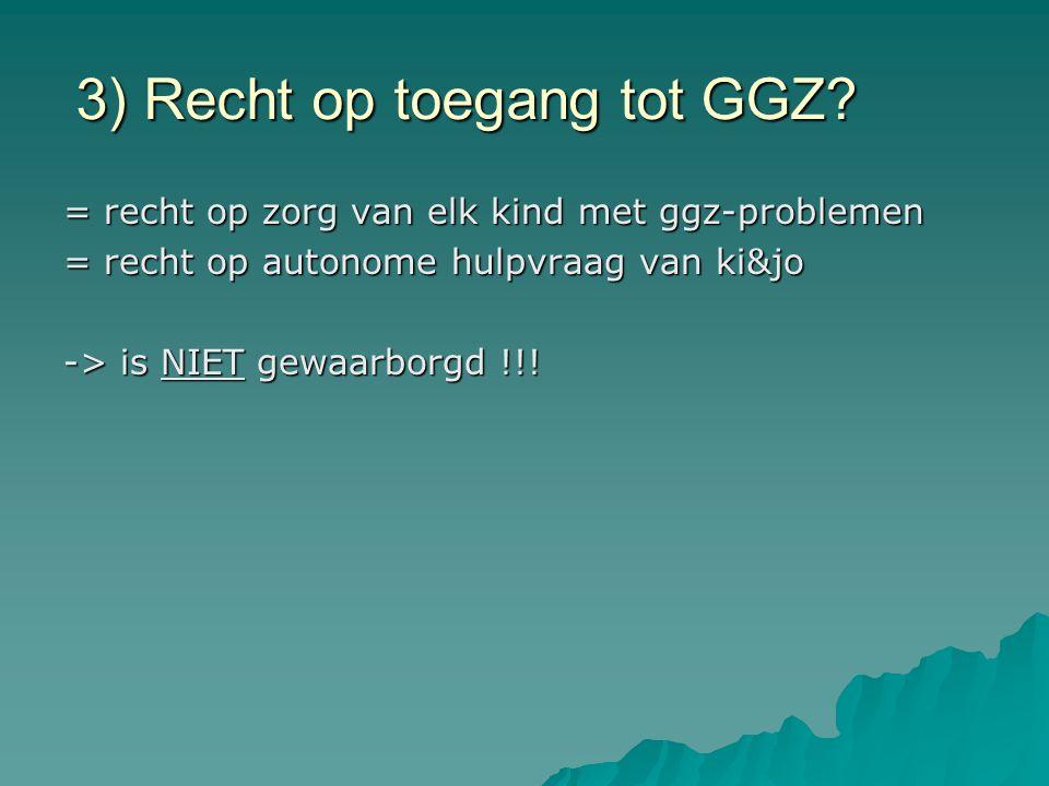3) Recht op toegang tot GGZ? = recht op zorg van elk kind met ggz-problemen = recht op autonome hulpvraag van ki&jo -> is NIET gewaarborgd !!!