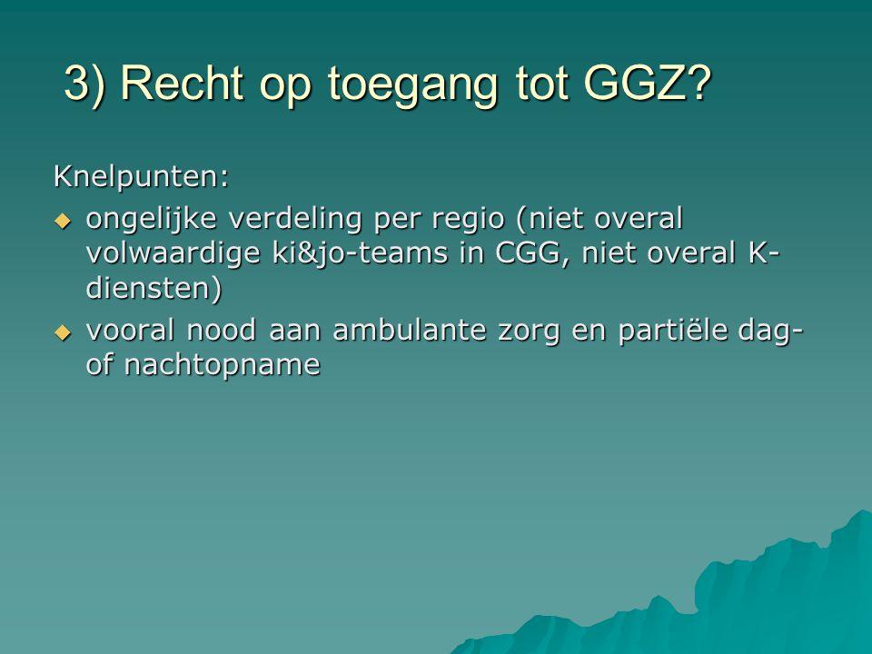 3) Recht op toegang tot GGZ? Knelpunten:  ongelijke verdeling per regio (niet overal volwaardige ki&jo-teams in CGG, niet overal K- diensten)  voora