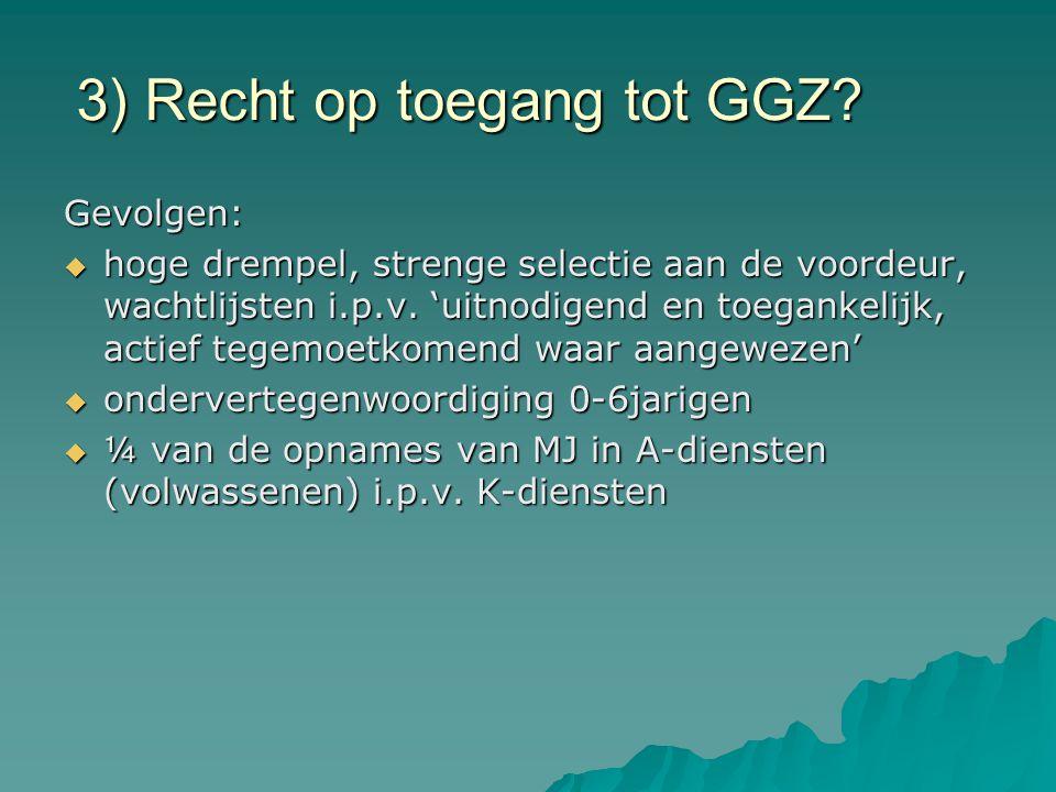 3) Recht op toegang tot GGZ? Gevolgen:  hoge drempel, strenge selectie aan de voordeur, wachtlijsten i.p.v. 'uitnodigend en toegankelijk, actief tege