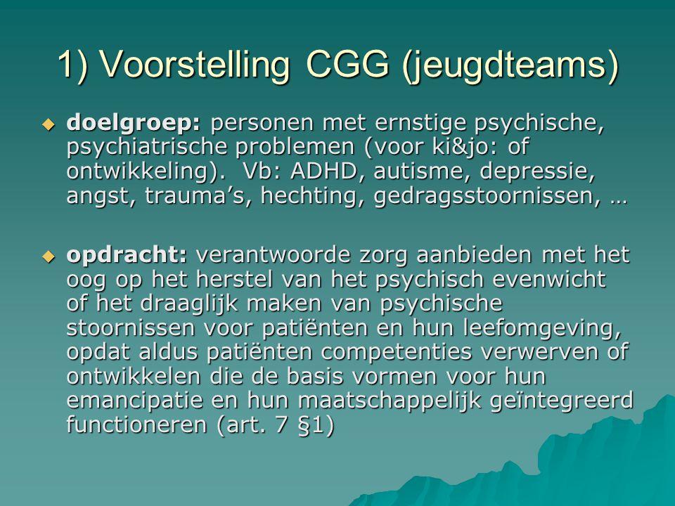 1) Voorstelling CGG (jeugdteams)  aparte multidisciplinaire teams voor ki&jo, voor volwassenen, voor ouderen  ambulante zorg (max.