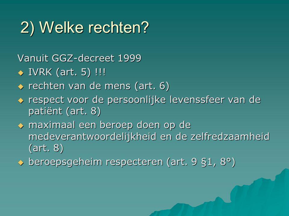 2) Welke rechten? Vanuit GGZ-decreet 1999  IVRK (art. 5) !!!  rechten van de mens (art. 6)  respect voor de persoonlijke levenssfeer van de patiënt