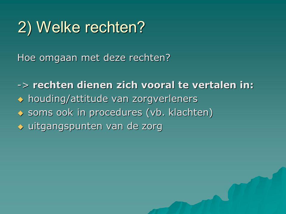 2) Welke rechten? Hoe omgaan met deze rechten? -> rechten dienen zich vooral te vertalen in:  houding/attitude van zorgverleners  soms ook in proced