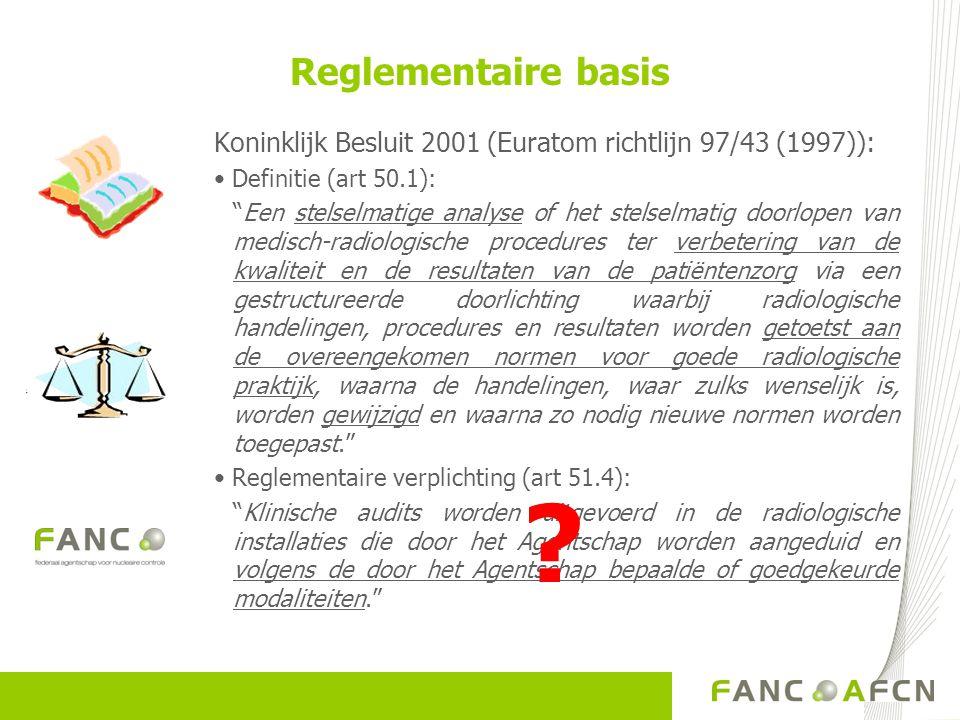 Reglementaire basis Koninklijk Besluit 2001 (Euratom richtlijn 97/43 (1997)): Definitie (art 50.1): Een stelselmatige analyse of het stelselmatig doorlopen van medisch-radiologische procedures ter verbetering van de kwaliteit en de resultaten van de patiëntenzorg via een gestructureerde doorlichting waarbij radiologische handelingen, procedures en resultaten worden getoetst aan de overeengekomen normen voor goede radiologische praktijk, waarna de handelingen, waar zulks wenselijk is, worden gewijzigd en waarna zo nodig nieuwe normen worden toegepast. Reglementaire verplichting (art 51.4): Klinische audits worden uitgevoerd in de radiologische installaties die door het Agentschap worden aangeduid en volgens de door het Agentschap bepaalde of goedgekeurde modaliteiten. ?