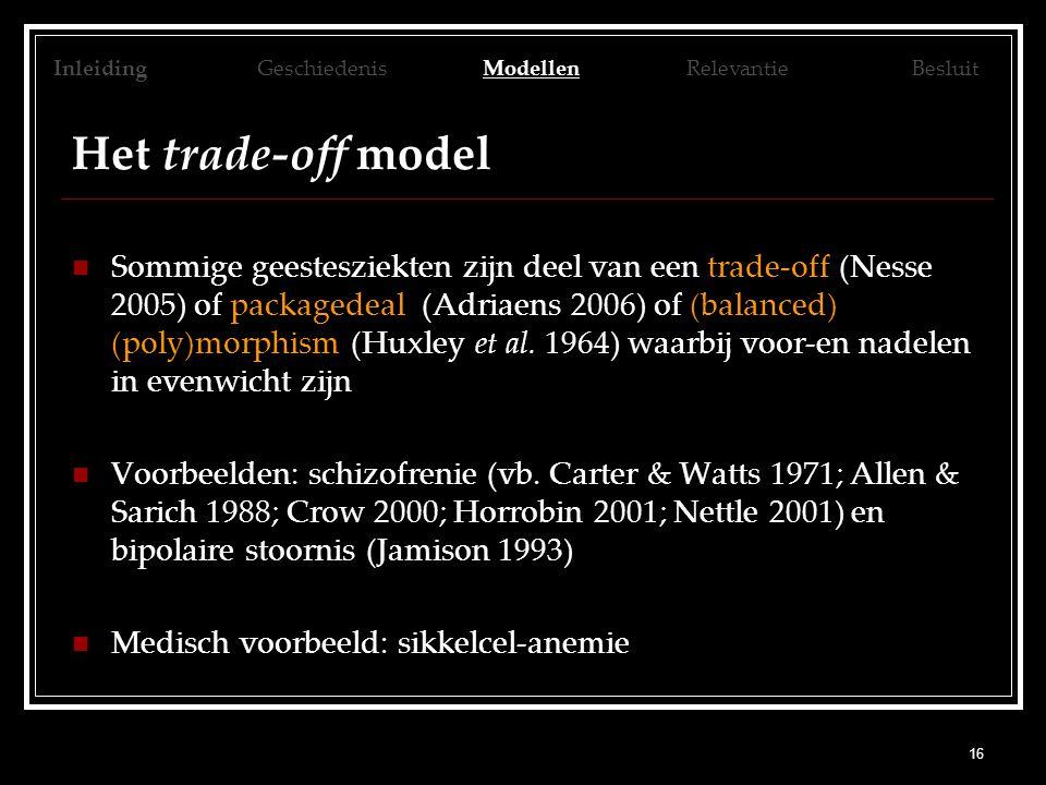 16 Het trade-off model Sommige geestesziekten zijn deel van een trade-off (Nesse 2005) of packagedeal (Adriaens 2006) of (balanced) (poly)morphism (Huxley et al.