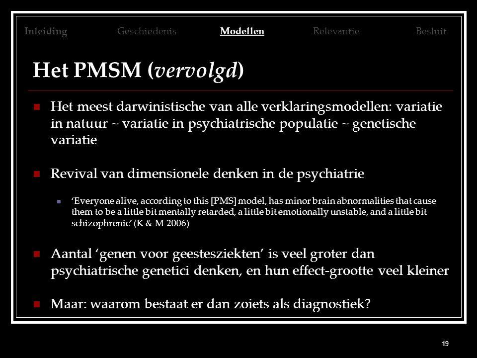19 Het PMSM (vervolgd) Het meest darwinistische van alle verklaringsmodellen: variatie in natuur ~ variatie in psychiatrische populatie ~ genetische variatie Revival van dimensionele denken in de psychiatrie 'Everyone alive, according to this [PMS] model, has minor brain abnormalities that cause them to be a little bit mentally retarded, a little bit emotionally unstable, and a little bit schizophrenic' (K & M 2006) Aantal 'genen voor geestesziekten' is veel groter dan psychiatrische genetici denken, en hun effect-grootte veel kleiner Maar: waarom bestaat er dan zoiets als diagnostiek.