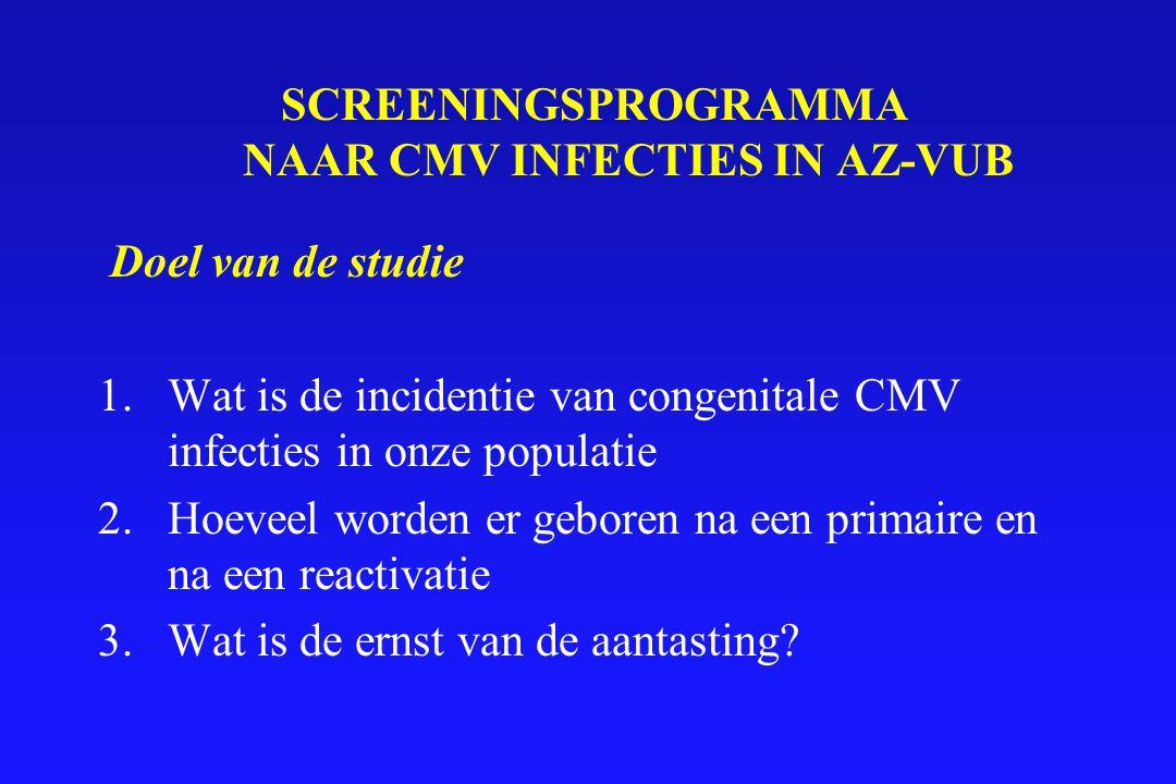 SCREENINGSPROGRAMMA NAAR CMV INFECTIES IN AZ-VUB Doel van de studie 1.Wat is de incidentie van congenitale CMV infecties in onze populatie 2.Hoeveel w