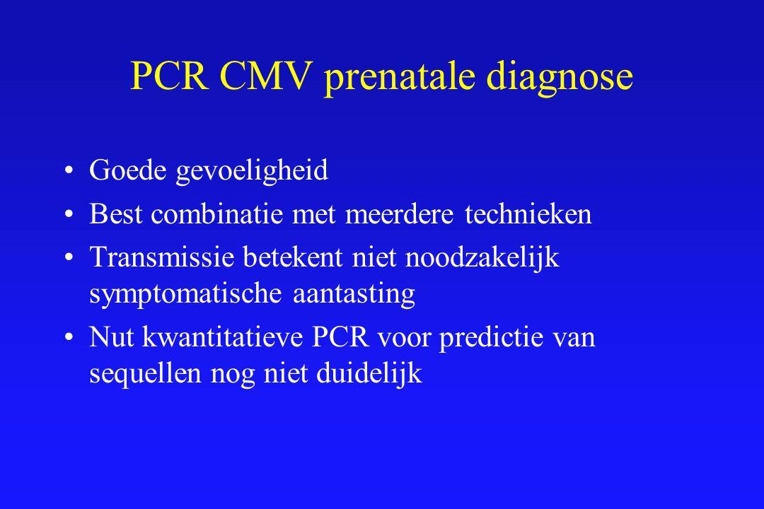 PCR CMV prenatale diagnose Goede gevoeligheid Best combinatie met meerdere technieken Transmissie betekent niet noodzakelijk symptomatische aantasting