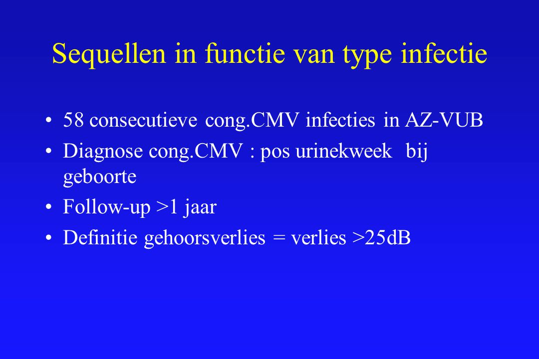 Sequellen in functie van type infectie 58 consecutieve cong.CMV infecties in AZ-VUB Diagnose cong.CMV : pos urinekweek bij geboorte Follow-up >1 jaar