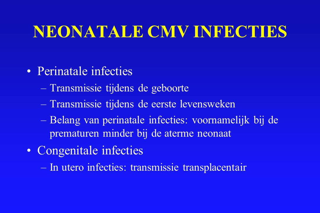 CONGENITALE CMV INFECTIES Incidentie:0.4-2% van alle levendgeborenen Etiologie:primaire en recurrente CMV infecties Sequelae: zowel bij primaire als bij recurrent CMV infections primaire >> recurrente Transmissie:Na primaire infecties: 40% onafhankelijk van het tijdstip van maternale infectie Na recurrente infecties ?