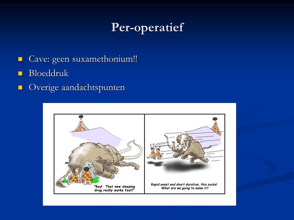 Per-operatief Cave: geen suxamethonium!! Cave: geen suxamethonium!! Bloeddruk Bloeddruk Overige aandachtspunten Overige aandachtspunten