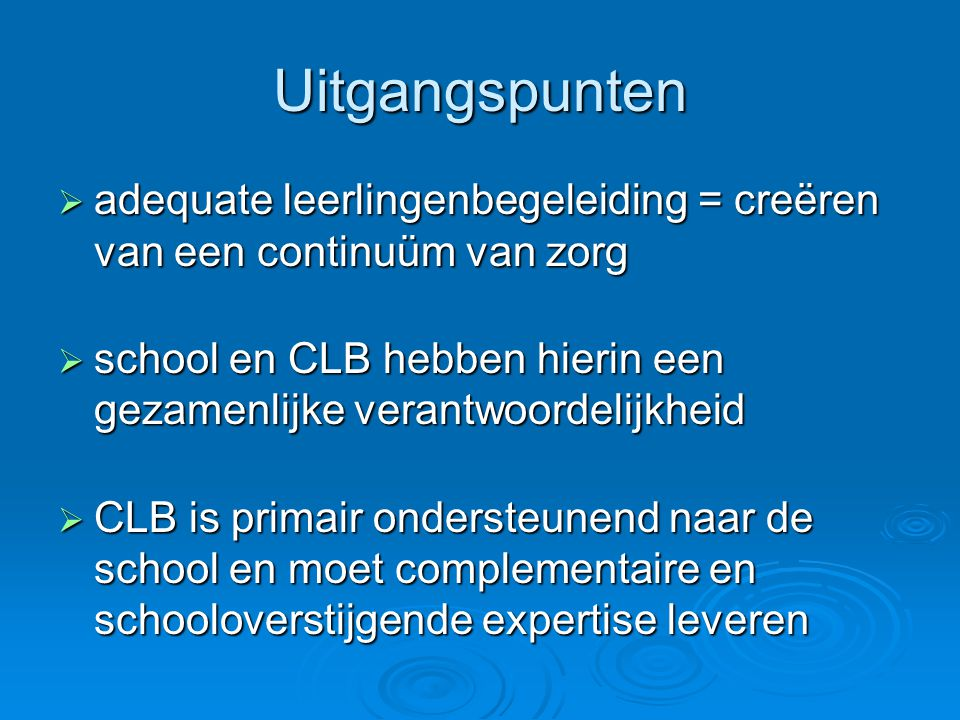 Uitgangspunten  adequate leerlingenbegeleiding = creëren van een continuüm van zorg  school en CLB hebben hierin een gezamenlijke verantwoordelijkheid  CLB is primair ondersteunend naar de school en moet complementaire en schooloverstijgende expertise leveren