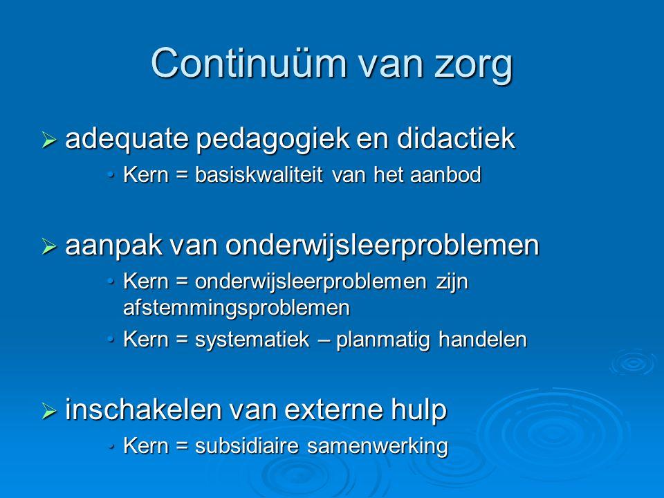 Continuüm van zorg  adequate pedagogiek en didactiek Kern = basiskwaliteit van het aanbodKern = basiskwaliteit van het aanbod  aanpak van onderwijsleerproblemen Kern = onderwijsleerproblemen zijn afstemmingsproblemenKern = onderwijsleerproblemen zijn afstemmingsproblemen Kern = systematiek – planmatig handelenKern = systematiek – planmatig handelen  inschakelen van externe hulp Kern = subsidiaire samenwerkingKern = subsidiaire samenwerking