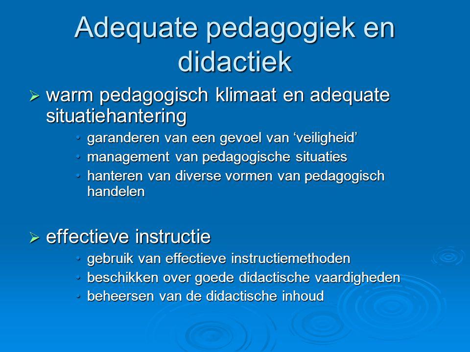 Adequate pedagogiek en didactiek  warm pedagogisch klimaat en adequate situatiehantering garanderen van een gevoel van 'veiligheid'garanderen van een gevoel van 'veiligheid' management van pedagogische situatiesmanagement van pedagogische situaties hanteren van diverse vormen van pedagogisch handelenhanteren van diverse vormen van pedagogisch handelen  effectieve instructie gebruik van effectieve instructiemethodengebruik van effectieve instructiemethoden beschikken over goede didactische vaardighedenbeschikken over goede didactische vaardigheden beheersen van de didactische inhoudbeheersen van de didactische inhoud