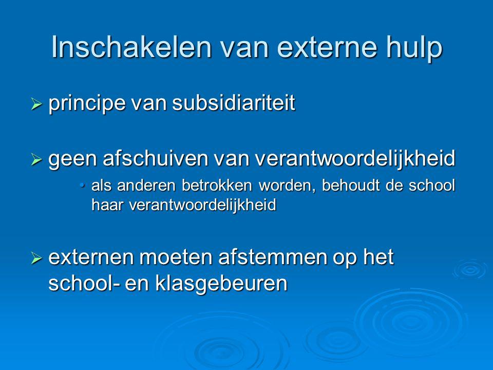 Inschakelen van externe hulp  principe van subsidiariteit  geen afschuiven van verantwoordelijkheid als anderen betrokken worden, behoudt de school haar verantwoordelijkheidals anderen betrokken worden, behoudt de school haar verantwoordelijkheid  externen moeten afstemmen op het school- en klasgebeuren