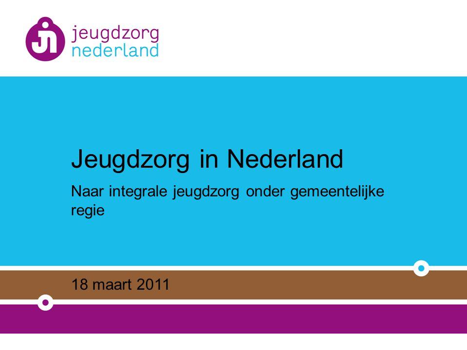 Jeugdzorg in Nederland Naar integrale jeugdzorg onder gemeentelijke regie 18 maart 2011