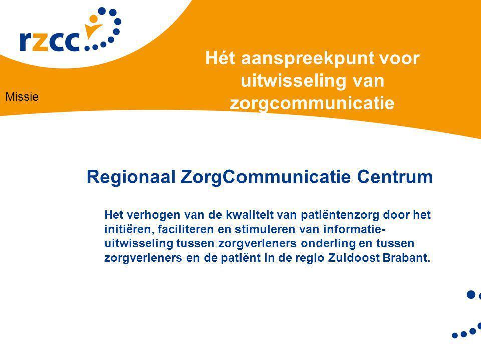 Hét aanspreekpunt voor uitwisseling van zorgcommunicatie Regionaal ZorgCommunicatie Centrum Het verhogen van de kwaliteit van patiëntenzorg door het initiëren, faciliteren en stimuleren van informatie- uitwisseling tussen zorgverleners onderling en tussen zorgverleners en de patiënt in de regio Zuidoost Brabant.