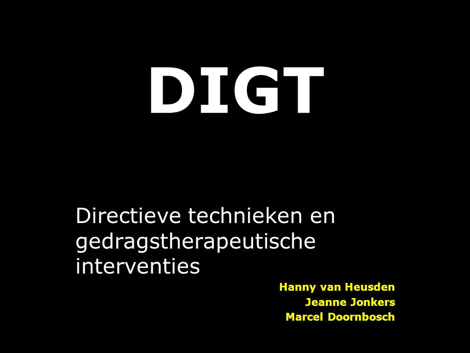 DIGT Directieve technieken en gedragstherapeutische interventies Hanny van Heusden Jeanne Jonkers Marcel Doornbosch