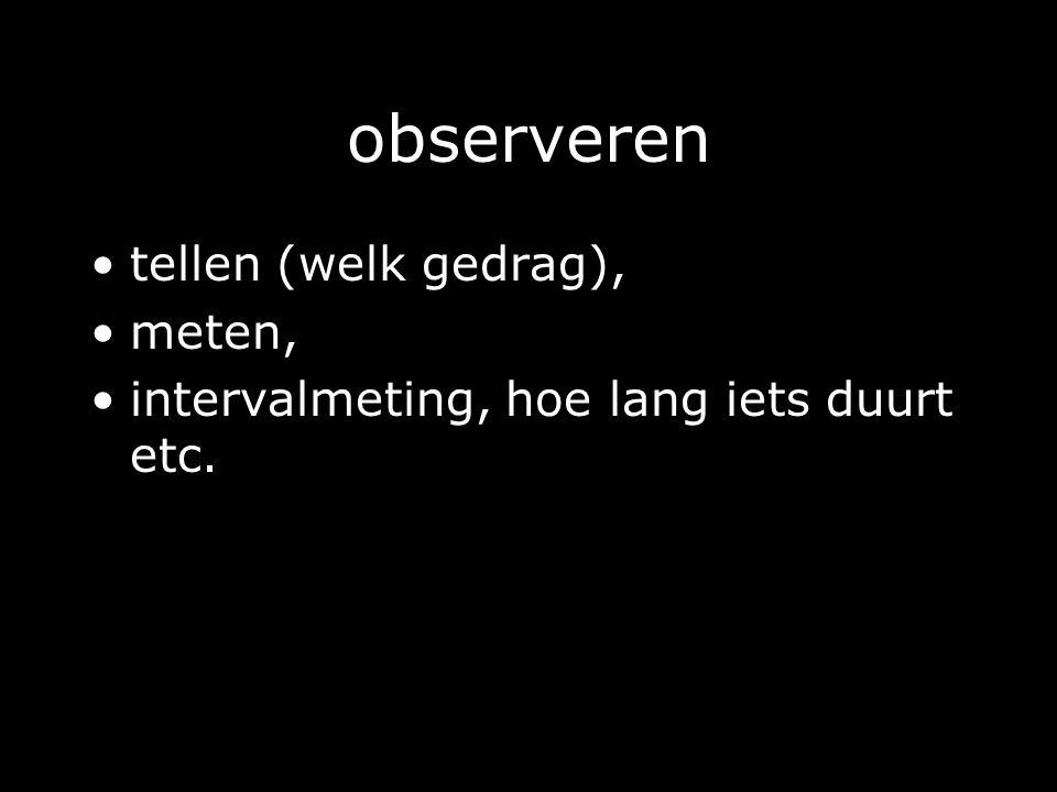 observeren tellen (welk gedrag), meten, intervalmeting, hoe lang iets duurt etc.