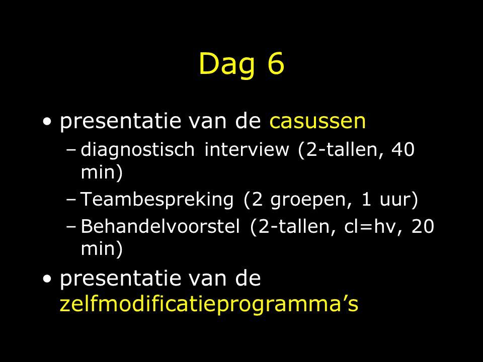 Dag 6 presentatie van de casussen –diagnostisch interview (2-tallen, 40 min) –Teambespreking (2 groepen, 1 uur) –Behandelvoorstel (2-tallen, cl=hv, 20 min) presentatie van de zelfmodificatieprogramma's