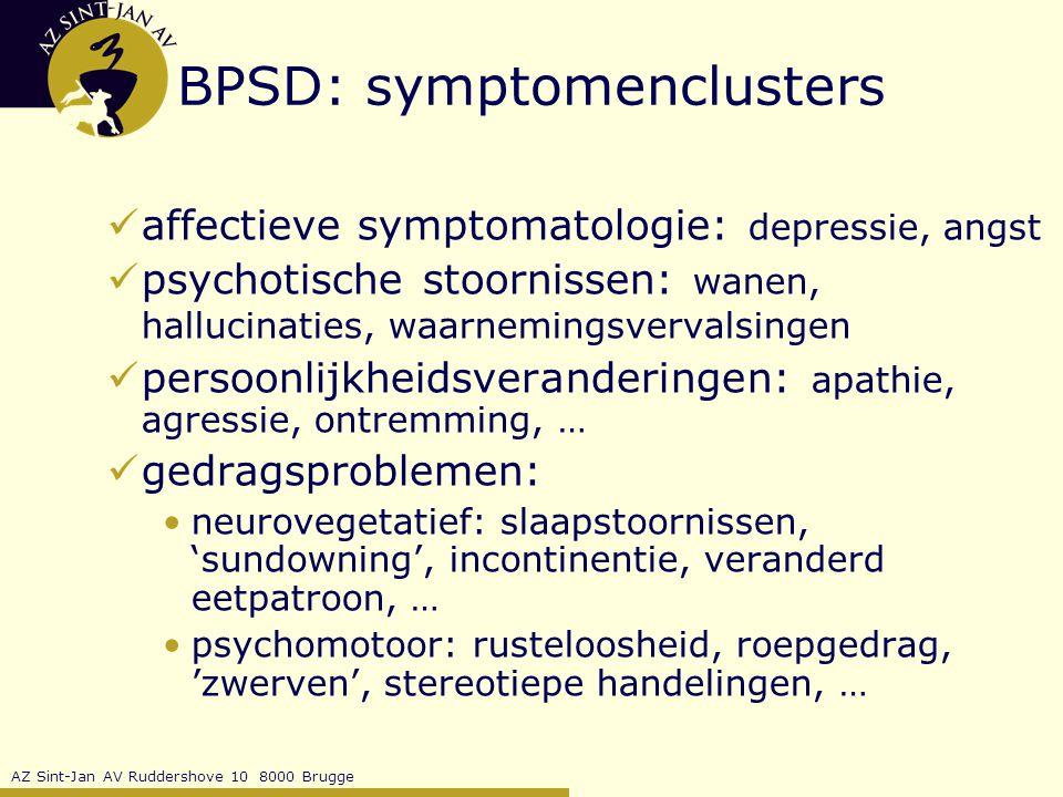 AZ Sint-Jan AV Ruddershove 10 8000 Brugge BPSD: symptomenclusters affectieve symptomatologie: depressie, angst psychotische stoornissen: wanen, hallucinaties, waarnemingsvervalsingen persoonlijkheidsveranderingen: apathie, agressie, ontremming, … gedragsproblemen: neurovegetatief: slaapstoornissen, 'sundowning', incontinentie, veranderd eetpatroon, … psychomotoor: rusteloosheid, roepgedrag, 'zwerven', stereotiepe handelingen, …