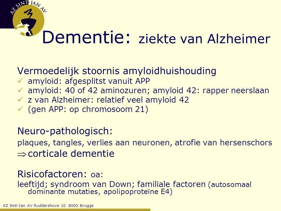 AZ Sint-Jan AV Ruddershove 10 8000 Brugge Dementie: ziekte van Alzheimer Vermoedelijk stoornis amyloidhuishouding amyloid: afgesplitst vanuit APP amyloid: 40 of 42 aminozuren; amyloid 42: rapper neerslaan z van Alzheimer: relatief veel amyloid 42 (gen APP: op chromosoom 21) Neuro-pathologisch: plaques, tangles, verlies aan neuronen, atrofie van hersenschors corticale dementie Risicofactoren: oa: leeftijd; syndroom van Down; familiale factoren (autosomaal dominante mutaties, apolipoproteïne E4)