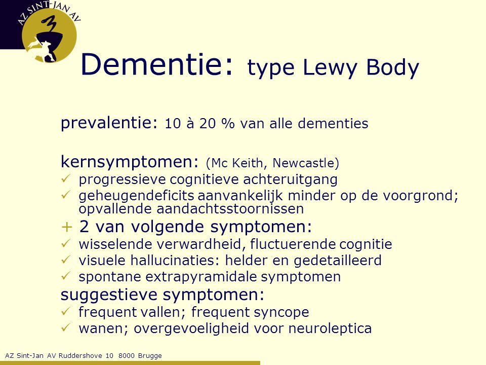AZ Sint-Jan AV Ruddershove 10 8000 Brugge Dementie: type Lewy Body prevalentie: 10 à 20 % van alle dementies kernsymptomen: (Mc Keith, Newcastle) progressieve cognitieve achteruitgang geheugendeficits aanvankelijk minder op de voorgrond; opvallende aandachtsstoornissen + 2 van volgende symptomen: wisselende verwardheid, fluctuerende cognitie visuele hallucinaties: helder en gedetailleerd spontane extrapyramidale symptomen suggestieve symptomen: frequent vallen; frequent syncope wanen; overgevoeligheid voor neuroleptica