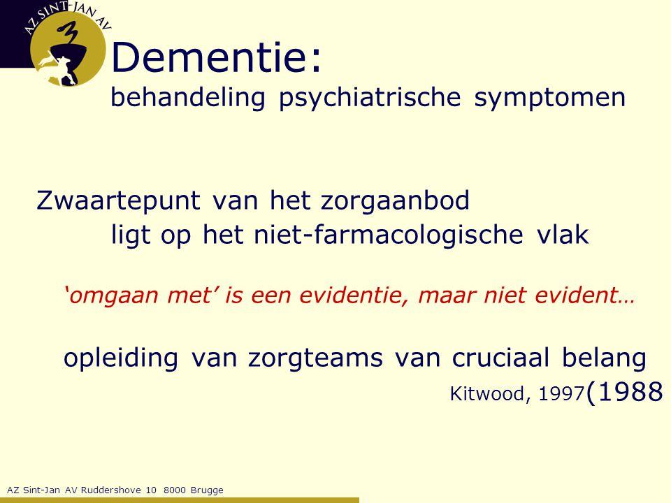 AZ Sint-Jan AV Ruddershove 10 8000 Brugge Dementie: behandeling psychiatrische symptomen Zwaartepunt van het zorgaanbod ligt op het niet-farmacologische vlak 'omgaan met' is een evidentie, maar niet evident… opleiding van zorgteams van cruciaal belang Kitwood, 1997 (1988