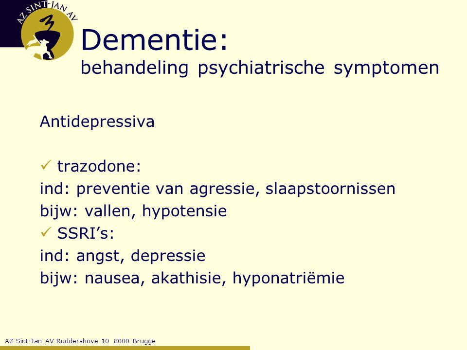 AZ Sint-Jan AV Ruddershove 10 8000 Brugge Dementie: behandeling psychiatrische symptomen Antidepressiva trazodone: ind: preventie van agressie, slaapstoornissen bijw: vallen, hypotensie SSRI's: ind: angst, depressie bijw: nausea, akathisie, hyponatriëmie