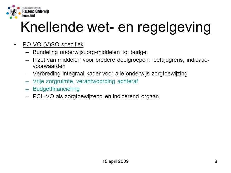 15 april 20098 Knellende wet- en regelgeving PO-VO-(V)SO-specifiek –Bundeling onderwijszorg-middelen tot budget –Inzet van middelen voor bredere doelgroepen: leeftijdgrens, indicatie- voorwaarden –Verbreding integraal kader voor alle onderwijs-zorgtoewijzing –Vrije zorgruimte, verantwoording achteraf –Budgetfinanciering –PCL-VO als zorgtoewijzend en indicerend orgaan