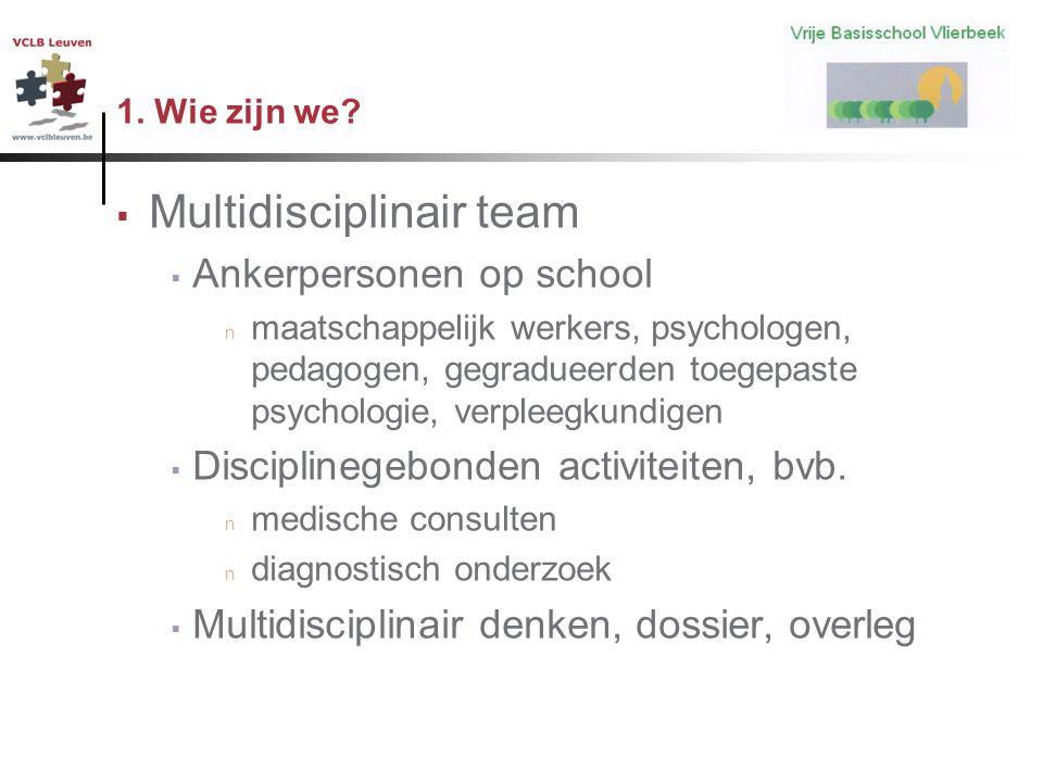 1. Wie zijn we?  Multidisciplinair team  Ankerpersonen op school n maatschappelijk werkers, psychologen, pedagogen, gegradueerden toegepaste psychol
